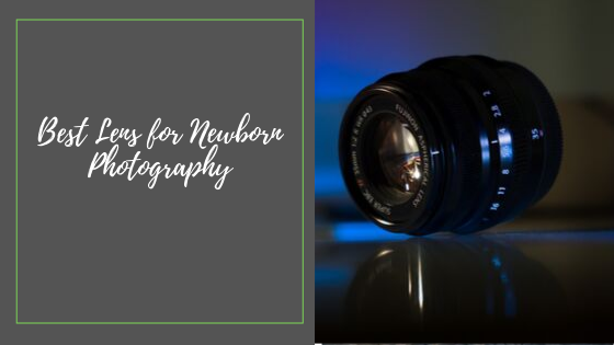 10 Best Lens for Newborn Photography in 2019+Reviews
