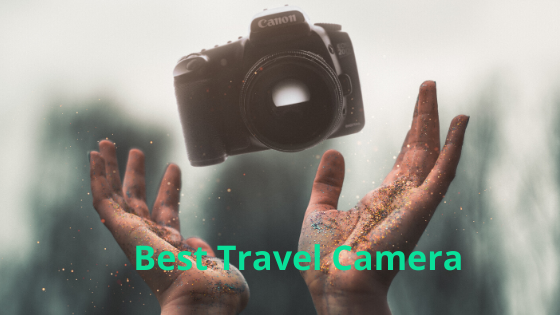 Best Travel Camera for Combine the Passion of Travelling