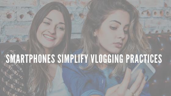 Smartphones Simplify Vlogging Practices